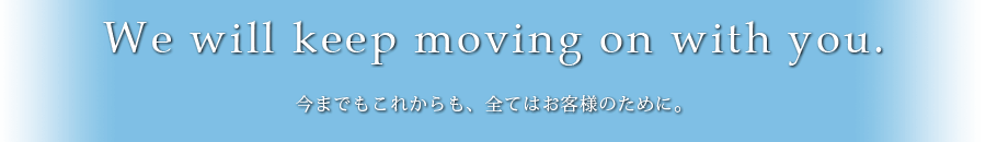 We will keep moving on with you 今までもこれからも、全てはお客様のために